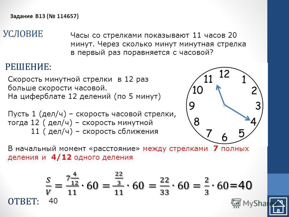 УСЛОВИЕ Задание B13 ( 114657) РЕШЕНИЕ: ОТВЕТ: Часы со стрелками показывают 11 часов 20 минут. Через сколько минут минутная стрелка в первый раз поравняется с часовой? 40