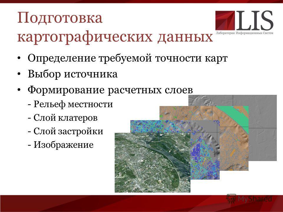 Подготовка картографических данных Определение требуемой точности карт Выбор источника Формирование расчетных слоев - Рельеф местности - Слой клатеров - Слой застройки - Изображение