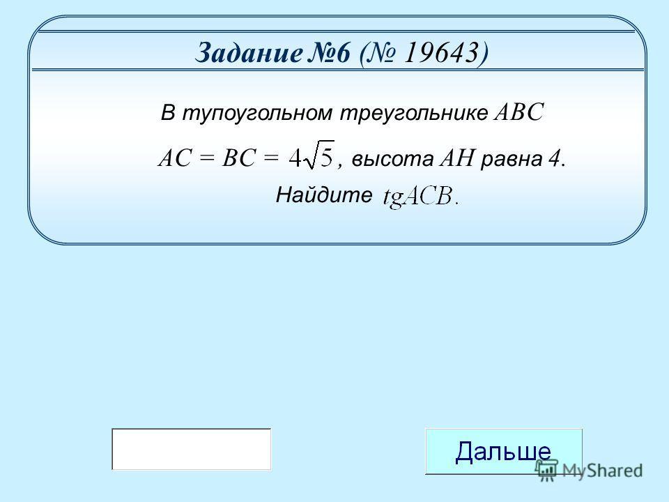 Задание 6 ( 19643) В тупоугольном треугольнике ABC AC = BC =, высота AH равна 4. Найдите