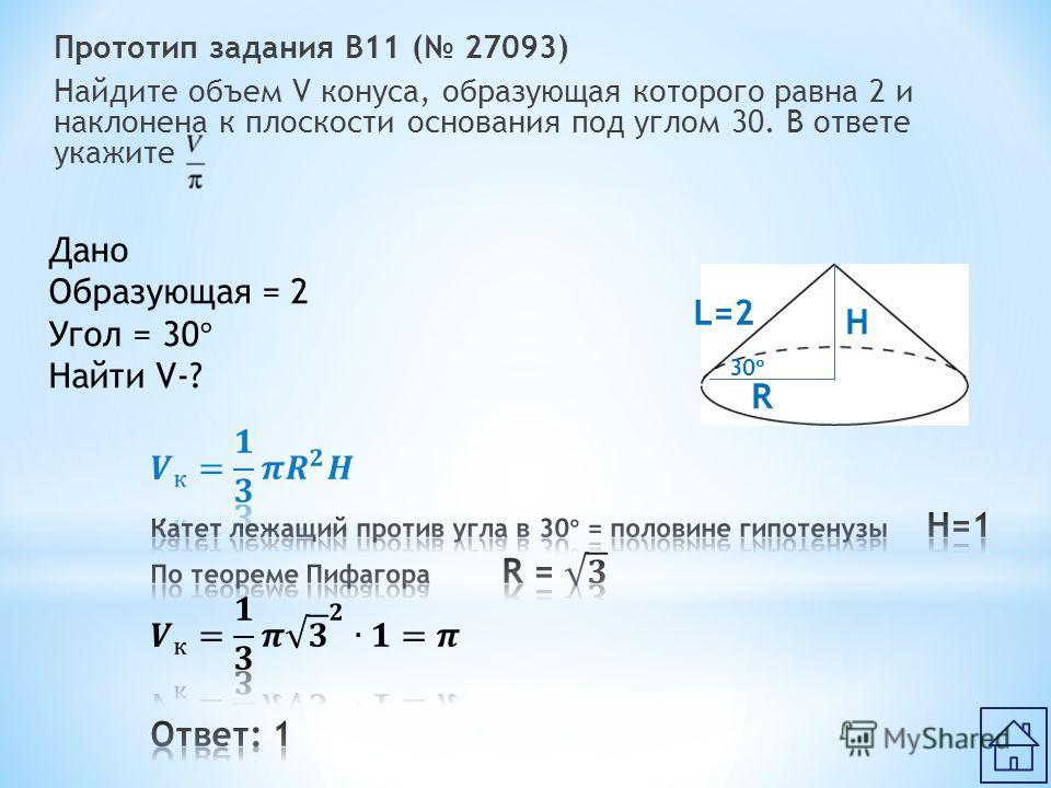 Прототип задания B11 ( 27093) Найдите объем V конуса, образующая которого равна 2 и наклонена к плоскости основания под углом 30. В ответе укажите Дано Образующая = 2 Угол = 30 ° Найти V-? H R L=2 30 °