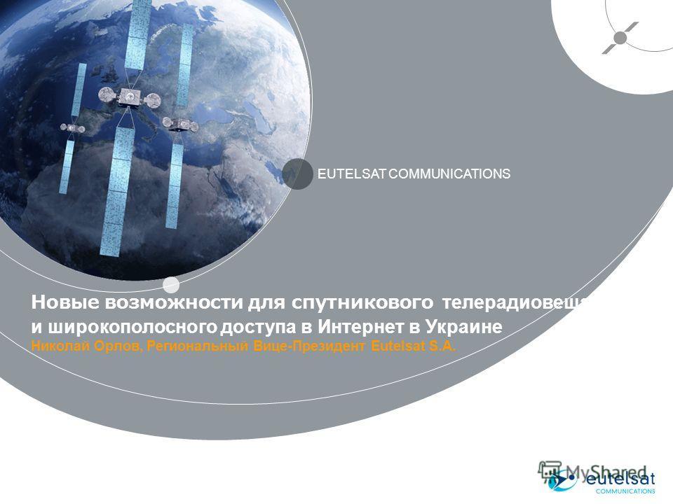 Новые возможности для спутникового телерадиовещания и широкополосного доступа в Интернет в Украине Николай Орлов, Региональный Вице-Президент Eutelsat S.A. EUTELSAT COMMUNICATIONS 1