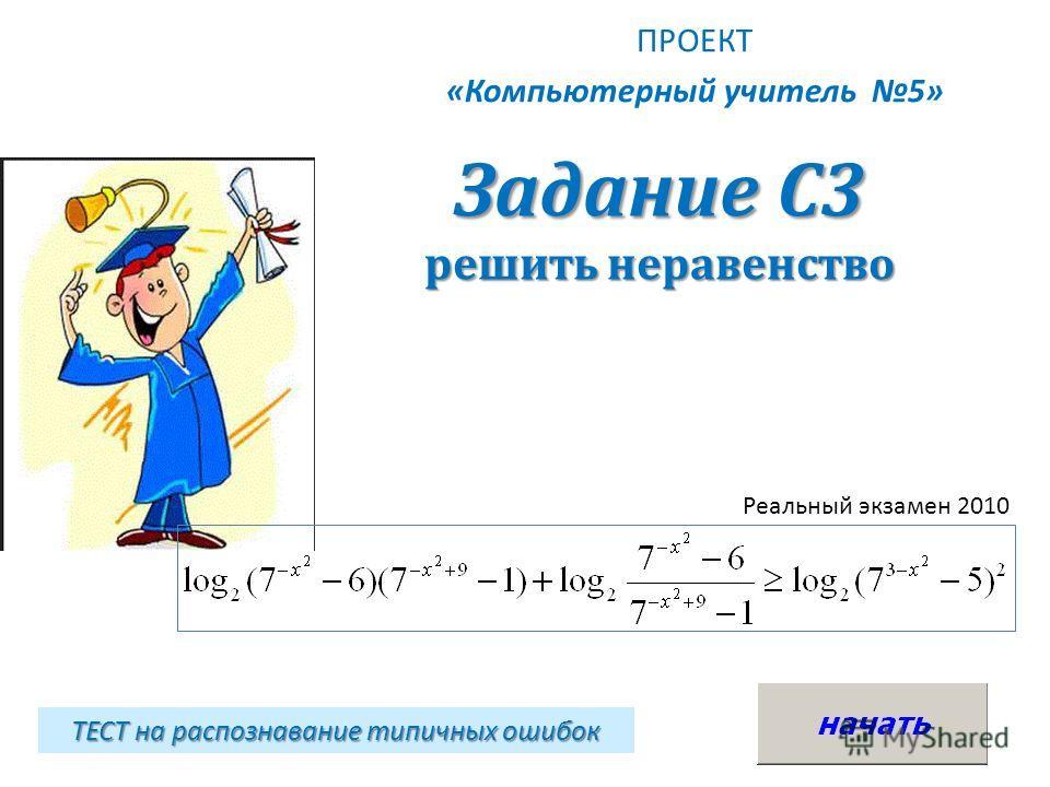 Задание С3 решить неравенство ПРОЕКТ «Компьютерный учитель 5» ТЕСТ на распознавание типичных ошибок Реальный экзамен 2010