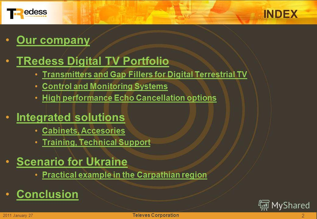 INDEX Our company TRedess Digital TV Portfolio Transmitters and Gap Fillers for Digital Terrestrial TV Control and Monitoring Systems High performance Echo Cancellation options Integrated solutions Cabinets, Accesories Training, Technical Support Sce