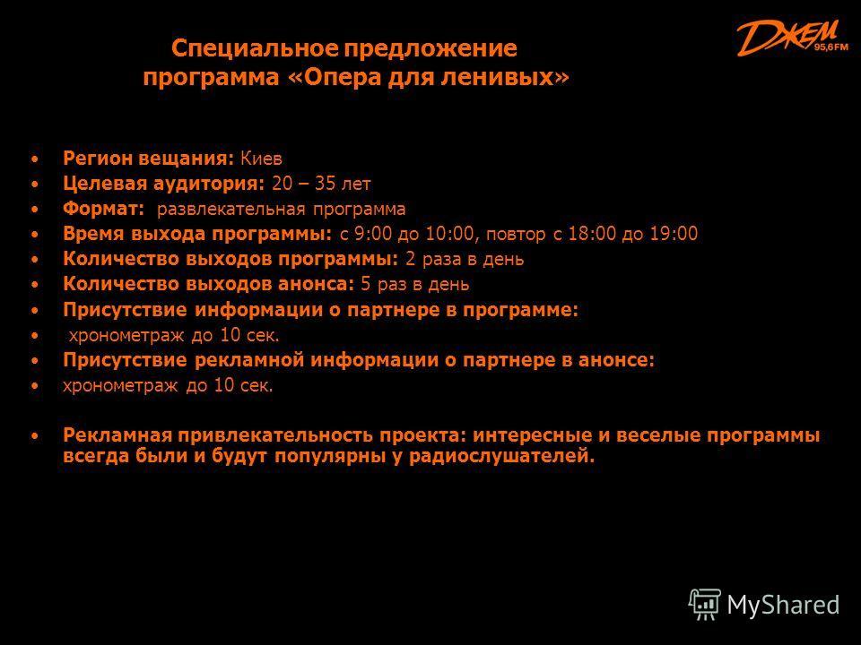 Специальное предложение программа «Опера для ленивых» Регион вещания: Киев Целевая аудитория: 20 – 35 лет Формат: развлекательная программа Время выхода программы: с 9:00 до 10:00, повтор с 18:00 до 19:00 Количество выходов программы: 2 раза в день К