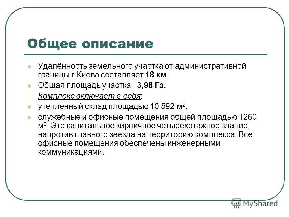 Общее описание Удалённость земельного участка от административной границы г.Киева составляет 18 км. Общая площадь участка 3,98 Га. Комплекс включает в себя: утепленный склад площадью 10 592 м 2 ; служебные и офисные помещения общей площадью 1260 м 2.
