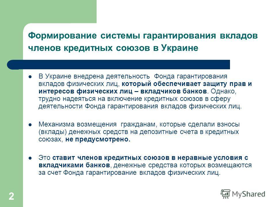 2 Формирование системы гарантирования вкладов членов кредитных союзов в Украине В Украине внедрена деятельность Фонда гарантирования вкладов физических лиц, который обеспечивает защиту прав и интересов физических лиц – вкладчиков банков. Однако, труд
