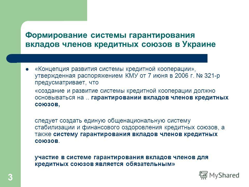3 Формирование системы гарантирования вкладов членов кредитных союзов в Украине «Концепция развития системы кредитной кооперации», утвержденная распоряжением КМУ от 7 июня в 2006 г. 321-р предусматривает, что «создание и развитие системы кредитной ко