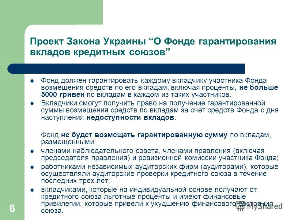 6 Проект Закона Украины О Фонде гарантирования вкладов кредитных союзов Фонд должен гарантировать каждому вкладчику участника Фонда возмещения средств по его вкладам, включая проценты, не больше 5000 гривен по вкладам в каждом из таких участников. Вк