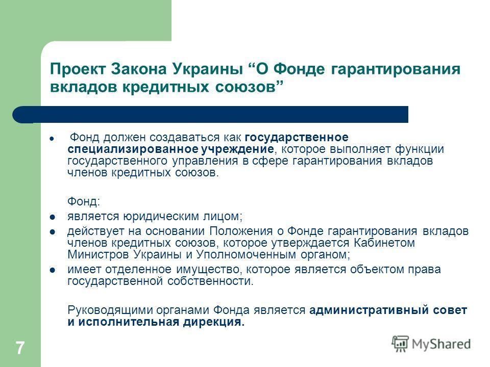 7 Проект Закона Украины О Фонде гарантирования вкладов кредитных союзов Фонд должен создаваться как государственное специализированное учреждение, которое выполняет функции государственного управления в сфере гарантирования вкладов членов кредитных с