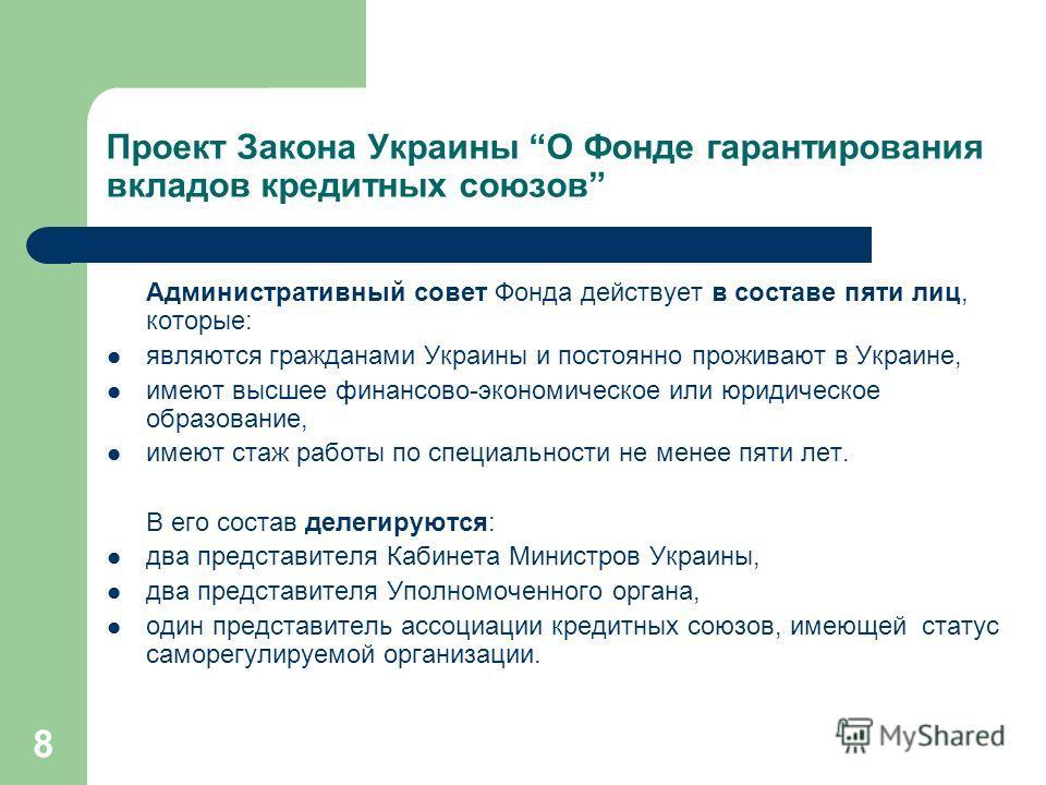 8 Проект Закона Украины О Фонде гарантирования вкладов кредитных союзов Административный совет Фонда действует в составе пяти лиц, которые: являются гражданами Украины и постоянно проживают в Украине, имеют высшее финансово-экономическое или юридичес