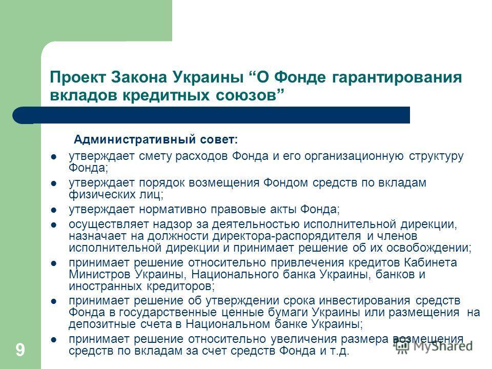 9 Проект Закона Украины О Фонде гарантирования вкладов кредитных союзов Административный совет: утверждает смету расходов Фонда и его организационную структуру Фонда; утверждает порядок возмещения Фондом средств по вкладам физических лиц; утверждает