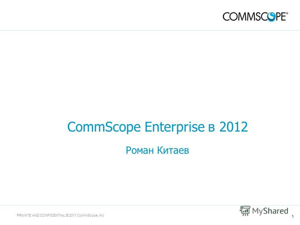 1 PRIVATE AND CONFIDENTIAL © 2011 CommScope, Inc CommScope Enterprise в 2012 Роман Китаев