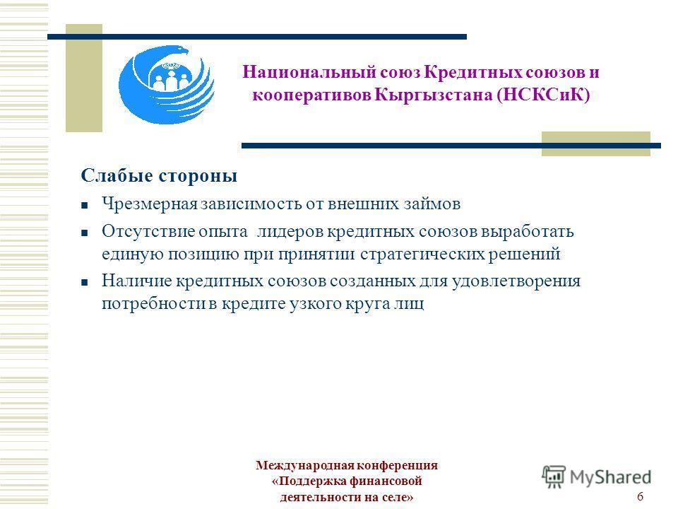 Международная конференция «Поддержка финансовой деятельности на селе»6 Национальный союз Кредитных союзов и кооперативов Кыргызстана (НСКСиК) Слабые стороны Чрезмерная зависимость от внешних займов Отсутствие опыта лидеров кредитных союзов выработать