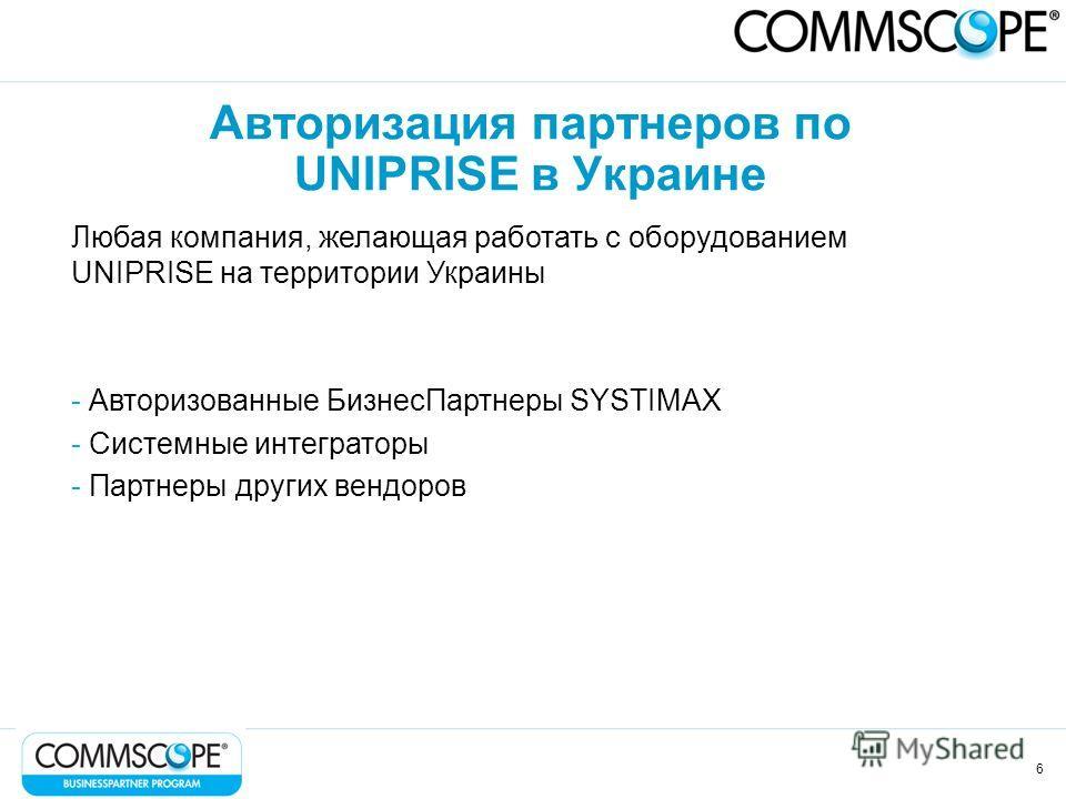 6 Авторизация партнеров по UNIPRISE в Украине Любая компания, желающая работать с оборудованием UNIPRISE на территории Украины - Авторизованные БизнесПартнеры SYSTIMAX - Системные интеграторы - Партнеры других вендоров