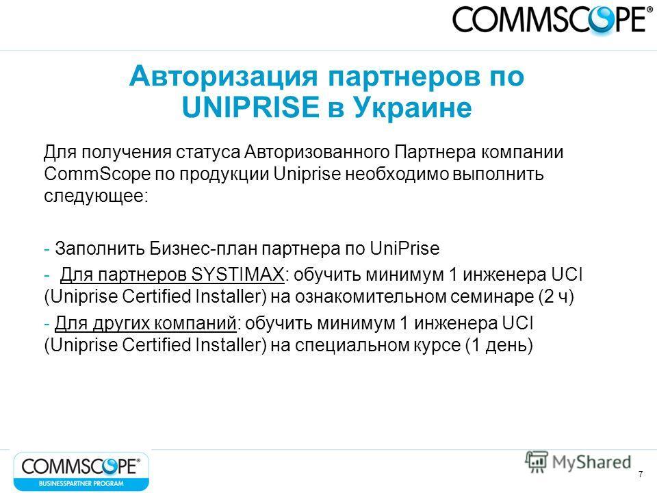 7 Авторизация партнеров по UNIPRISE в Украине Для получения статуса Авторизованного Партнера компании CommScope по продукции Uniprise необходимо выполнить следующее: - Заполнить Бизнес-план партнера по UniPrise - Для партнеров SYSTIMAX: обучить миним