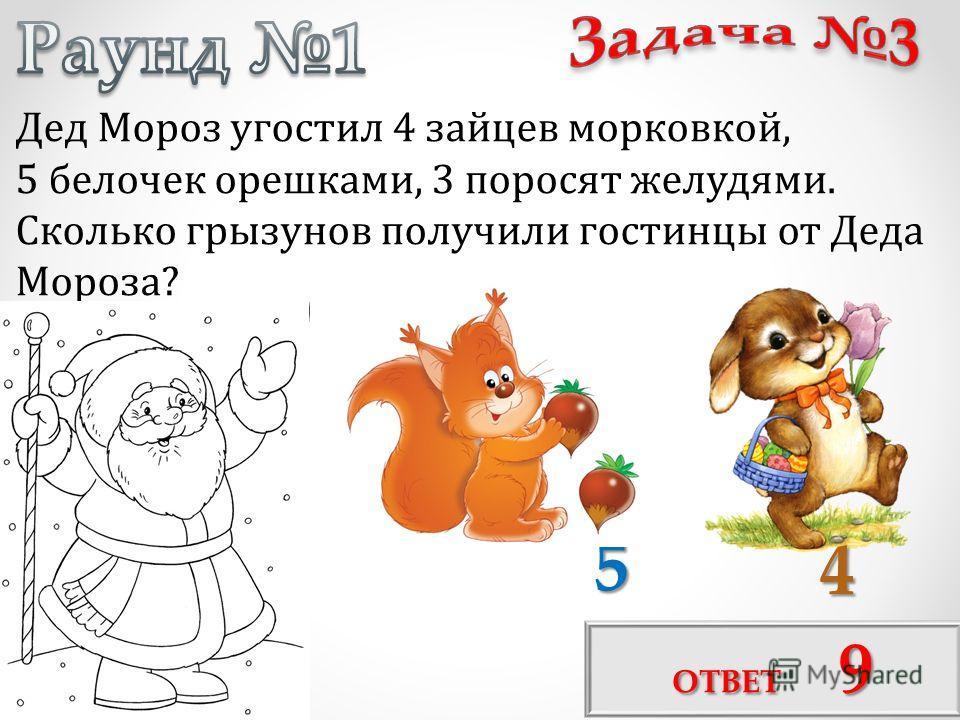 Дед Мороз угостил 4 зайцев морковкой, 5 белочек орешками, 3 поросят желудями. Сколько грызунов получили гостинцы от Деда Мороза? 4 5 ОТВЕТ 9