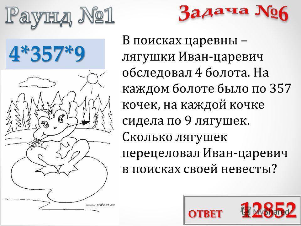 В поисках царевны – лягушки Иван-царевич обследовал 4 болота. На каждом болоте было по 357 кочек, на каждой кочке сидела по 9 лягушек. Сколько лягушек перецеловал Иван-царевич в поисках своей невесты? ОТВЕТ 12852 4*357*9