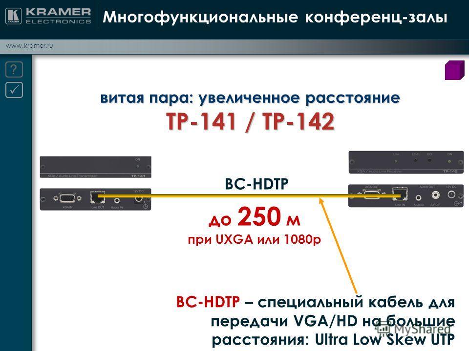 www.kramer.ru Многофункциональные конференц-залы витая пара: увеличенное расстояние TP-141 / TP-142 BC-HDTP до 250 м при UXGA или 1080р BC-HDTP – специальный кабель для передачи VGA/HD на большие расстояния: Ultra Low Skew UTP
