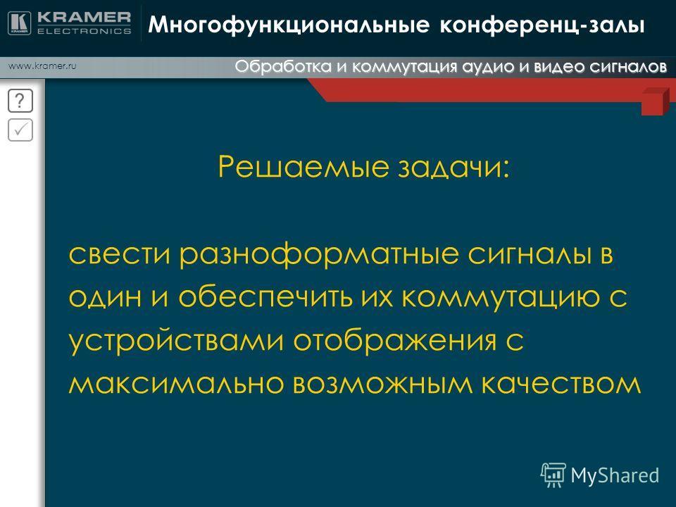 www.kramer.ru Обработка и коммутация аудио и видео сигналов Многофункциональные конференц-залы Решаемые задачи: свести разноформатные сигналы в один и обеспечить их коммутацию с устройствами отображения с максимально возможным качеством