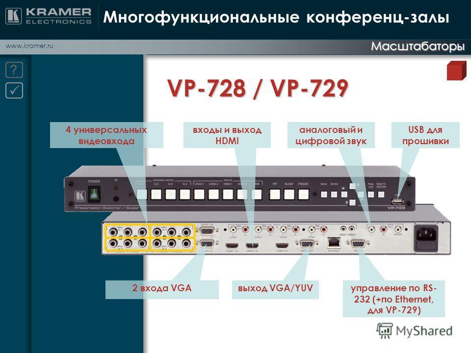 www.kramer.ru Многофункциональные конференц-залы Масштабаторы VP-728 / VP-729 входы и выход HDMI 4 универсальных видеовхода аналоговый и цифровой звук 2 входа VGAвыход VGA/YUV управление по RS- 232 (+по Ethernet, для VP-729) USB для прошивки