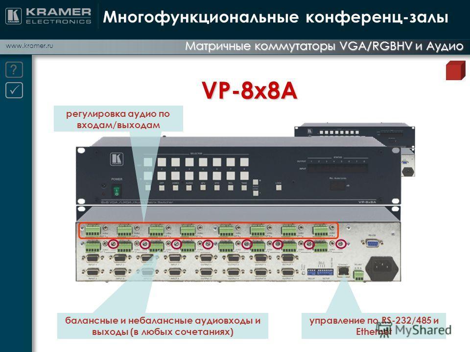 www.kramer.ru Матричные коммутаторы VGA/RGBHV и Аудио Многофункциональные конференц-залы VP-8x8A регулировка аудио по входам/выходам управление по RS-232/485 и Ethernet балансные и небалансные аудиовходы и выходы (в любых сочетаниях)