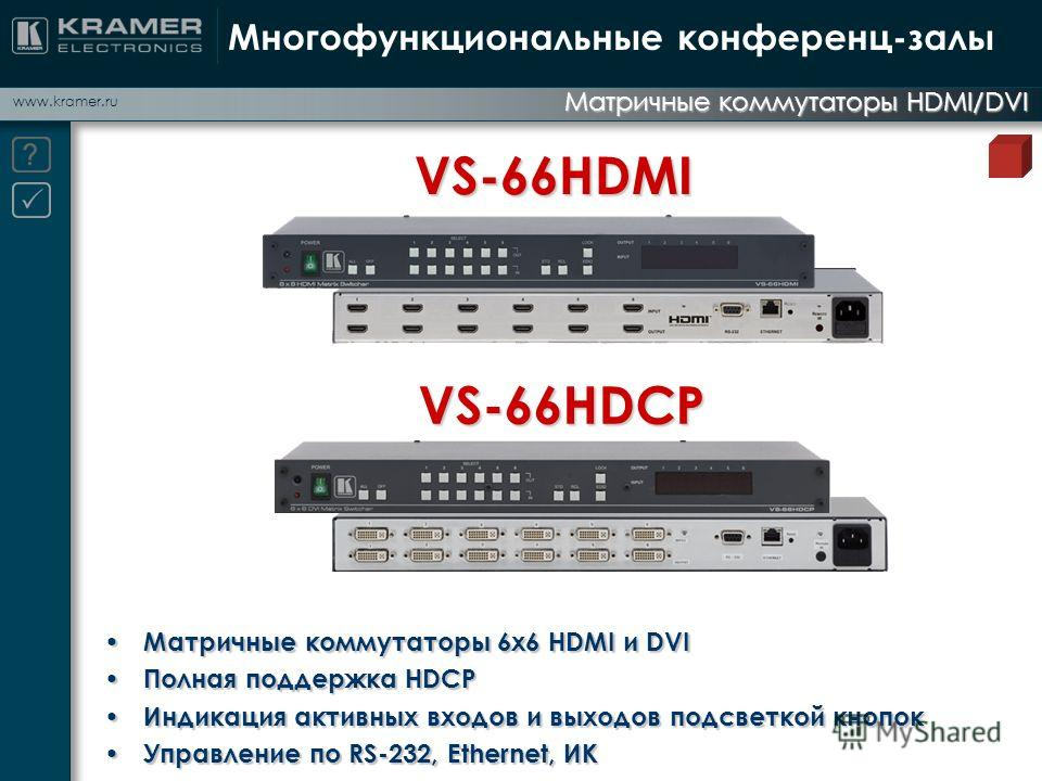 www.kramer.ru Матричные коммутаторы HDMI/DVI Многофункциональные конференц-залы VS-66HDMI VS-66HDCP Матричные коммутаторы 6x6 HDMI и DVI Матричные коммутаторы 6x6 HDMI и DVI Полная поддержка HDCP Полная поддержка HDCP Индикация активных входов и выхо