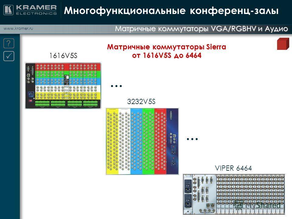 www.kramer.ru Матричные коммутаторы VGA/RGBHV и Аудио Многофункциональные конференц-залы 1616V5S 3232V5S … Матричные коммутаторы Sierra от 1616V5S до 6464 VIPER 6464 …