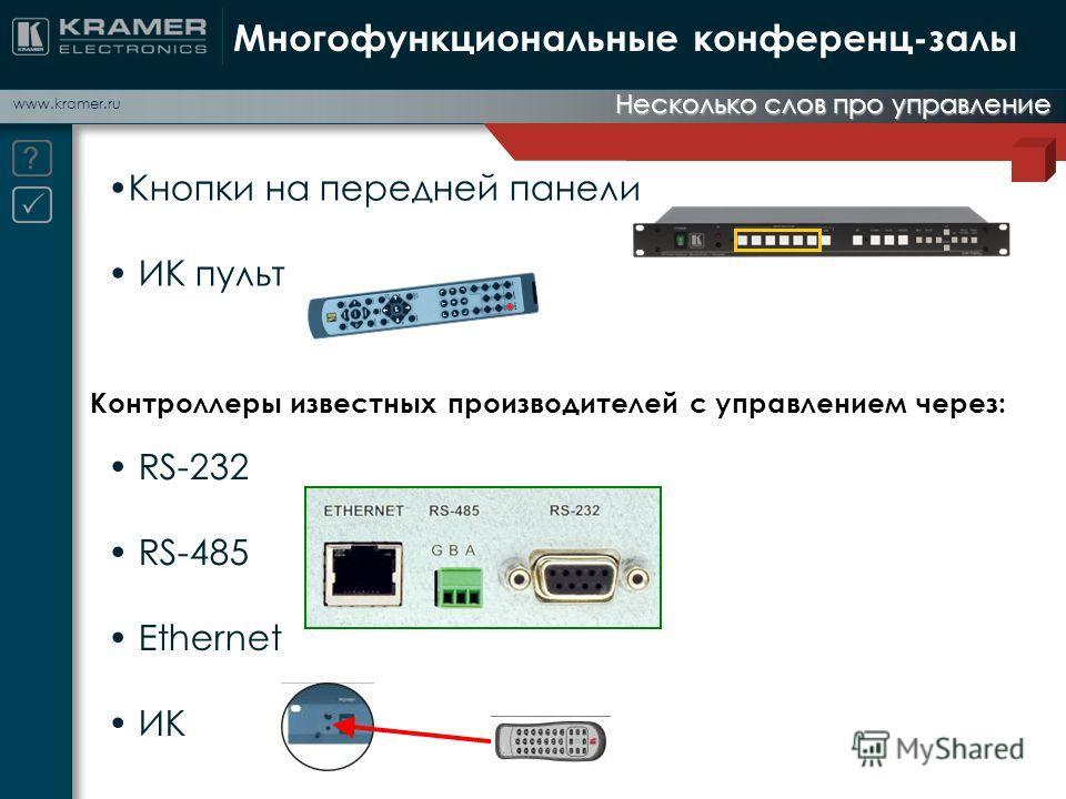 www.kramer.ru Несколько слов про управление Многофункциональные конференц-залы RS-232 RS-485 Ethernet ИК Контроллеры известных производителей с управлением через: Кнопки на передней панели ИК пульт