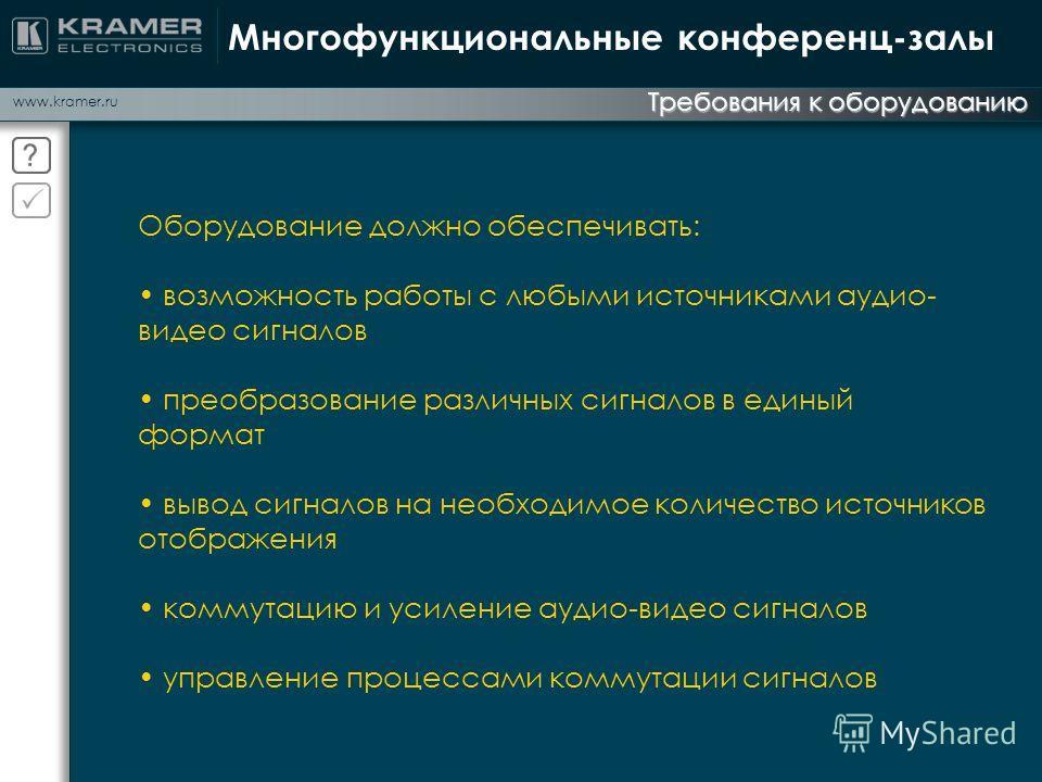 www.kramer.ru Требования к оборудованию Многофункциональные конференц-залы Оборудование должно обеспечивать: возможность работы с любыми источниками аудио- видео сигналов преобразование различных сигналов в единый формат вывод сигналов на необходимое