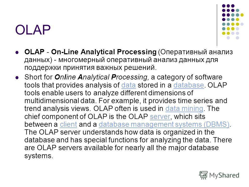 OLAP - On-Line Analytical Processing (Оперативный анализ данных) - многомерный оперативный анализ данных для поддержки принятия важных решений. Short for Online Analytical Processing, a category of software tools that provides analysis of data stored