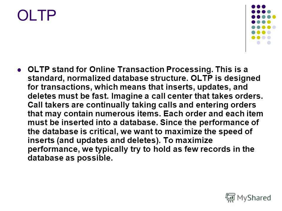 OLTP OLTP stand for Online Transaction Processing. This is a standard, normalized database structure. OLTP is designed for transactions, which means that inserts, updates, and deletes must be fast. Imagine a call center that takes orders. Call takers