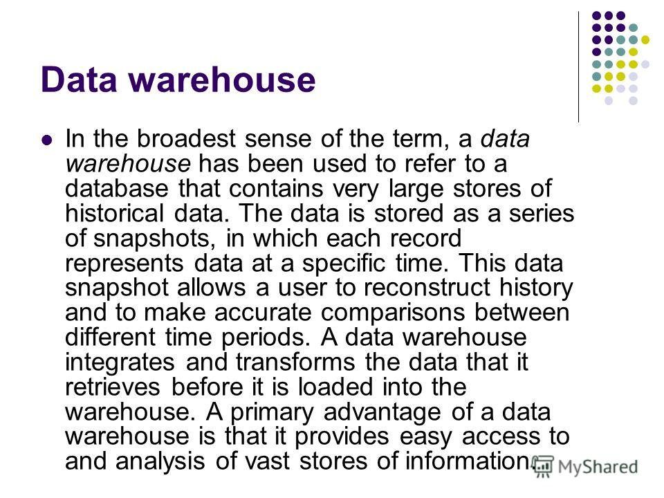 Data warehouse In the broadest sense of the term, a data warehouse has been used to refer to a database that contains very large stores of historical data. The data is stored as a series of snapshots, in which each record represents data at a specifi