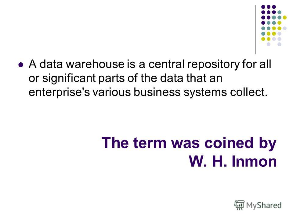The term was coined by W. H. Inmon A data warehouse is a central repository for all or significant parts of the data that an enterprise's various business systems collect.