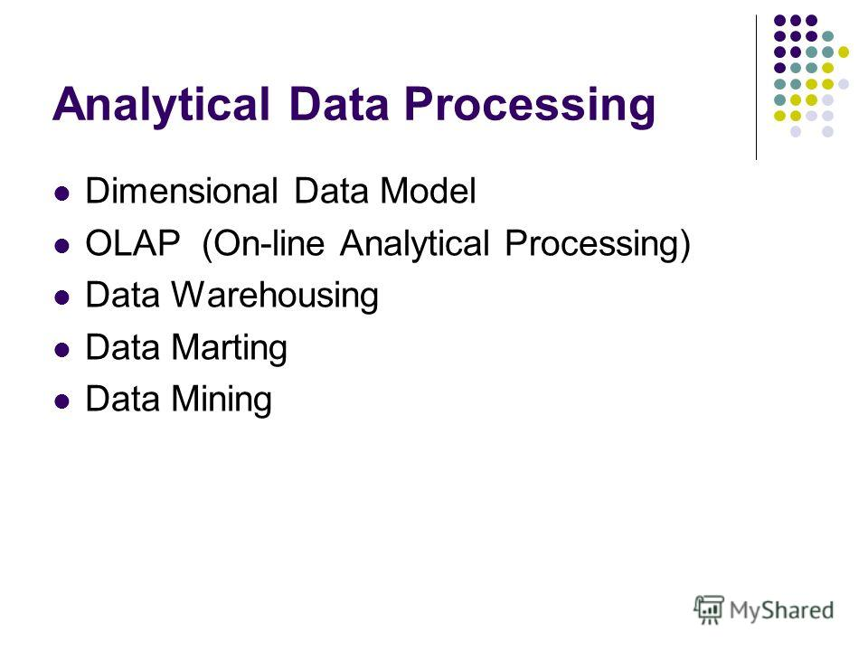 Analytical Data Processing Dimensional Data Model OLAP (On-line Analytical Processing) Data Warehousing Data Marting Data Mining