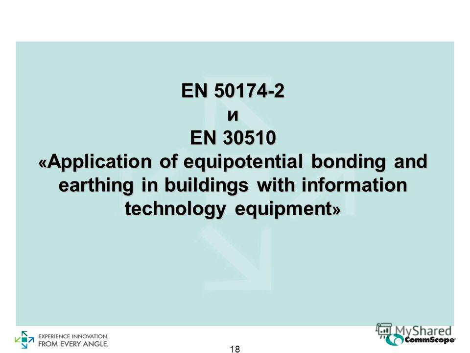 18 EN 50174-2 и EN 30510 « Application of equipotential bonding and earthing in buildings with information technology equipment »