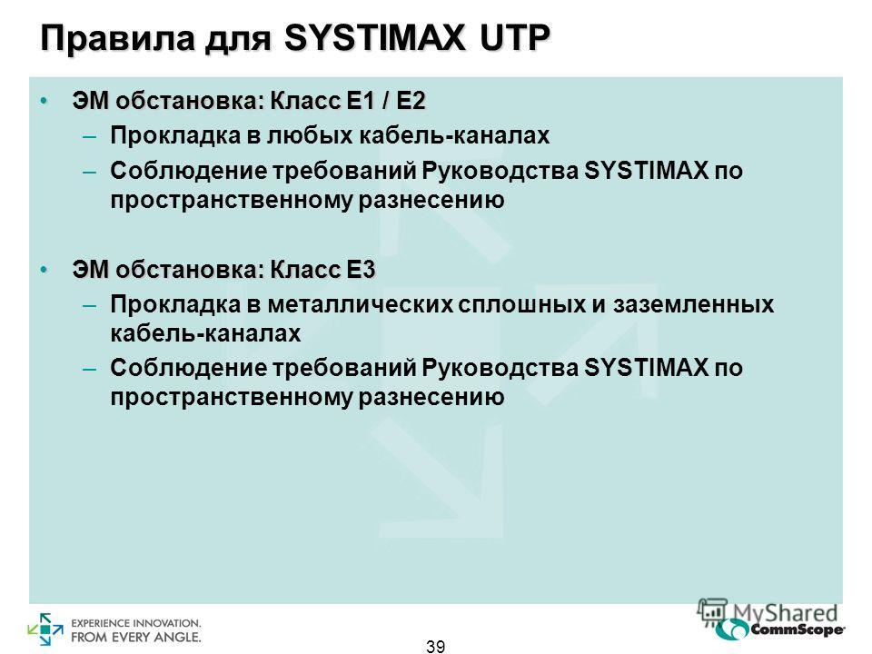 39 Правила для SYSTIMAX UTP ЭМ обстановка: Класс Е1 / Е2ЭМ обстановка: Класс Е1 / Е2 –Прокладка в любых кабель-каналах –Соблюдение требований Руководствa SYSTIMAX по пространственному разнесению ЭМ обстановка: Класс Е3ЭМ обстановка: Класс Е3 –Проклад
