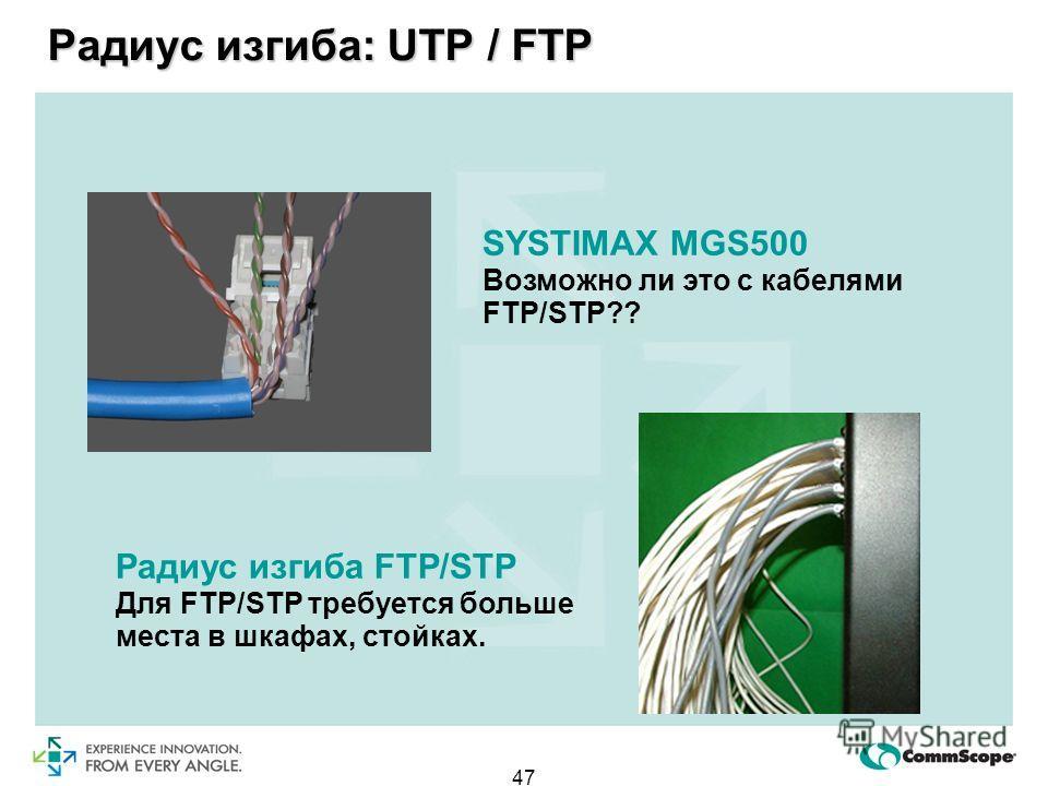 47 SYSTIMAX MGS500 Возможно ли это с кабелями FTP/STP?? Радиус изгиба FTP/STP Для FTP/STP требуется больше места в шкафах, стойках. Радиус изгиба: UTP / FTP