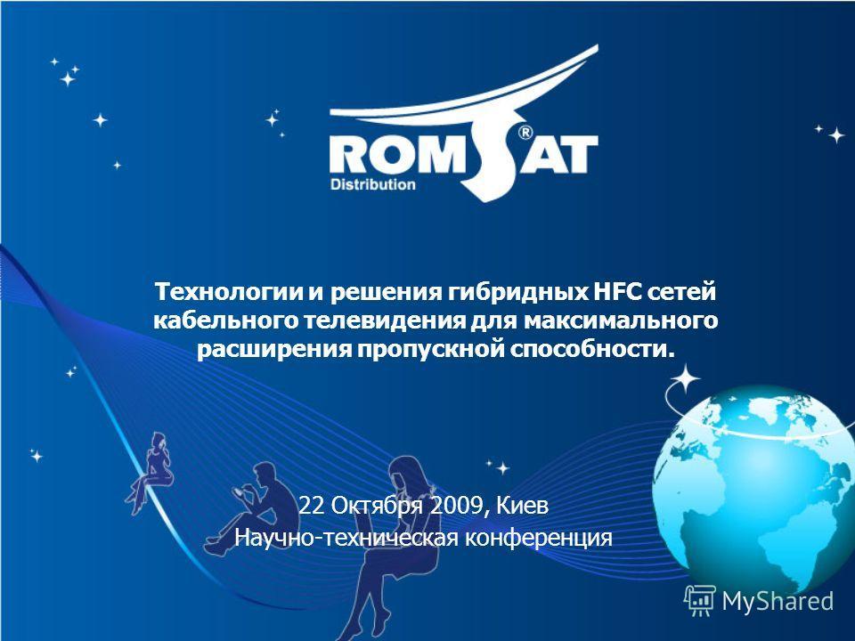 Технологии и решения гибридных HFC сетей кабельного телевидения для максимального расширения пропускной способности. 22 Октября 2009, Киев Научно-техническая конференция