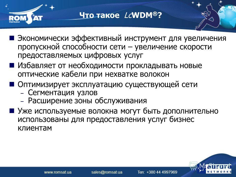 www.romsat.ua sales@romsat.ua Тел: +380 44 4997969 Что такое LcWDM ® ? Экономически эффективный инструмент для увеличения пропускной способности сети – увеличение скорости предоставляемых цифровых услуг Избавляет от необходимости прокладывать новые о
