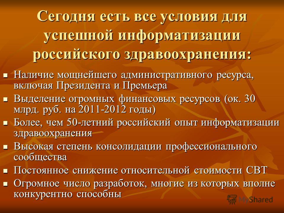 Сегодня есть все условия для успешной информатизации российского здравоохранения: Наличие мощнейшего административного ресурса, включая Президента и Премьера Наличие мощнейшего административного ресурса, включая Президента и Премьера Выделение огромн
