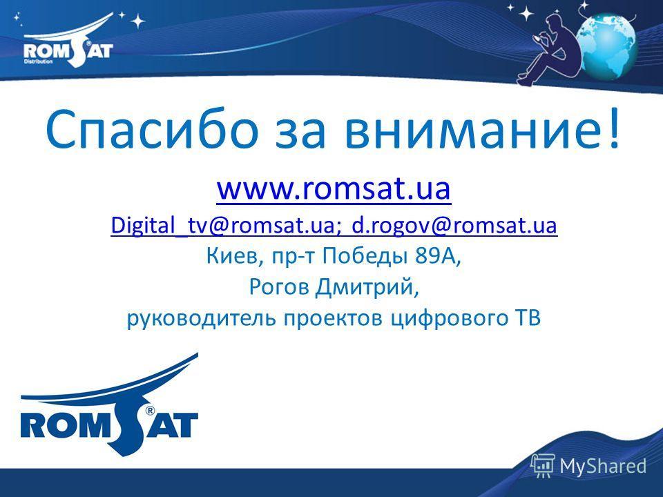 Спасибо за внимание! www.romsat.ua Digital_tv@romsat.ua; d.rogov@romsat.ua Киев, пр-т Победы 89А, Рогов Дмитрий, руководитель проектов цифрового ТВ