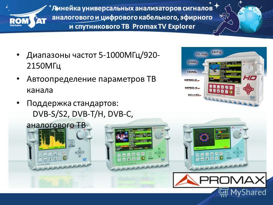 Линейка универсальных анализаторов сигналов аналогового и цифрового кабельного, эфирного и спутникового ТВ Promax TV Explorer Диапазоны частот 5-1000МГц/920- 2150МГц Автоопределение параметров ТВ канала Поддержка стандартов: DVB-S/S2, DVB-T/H, DVB-C,