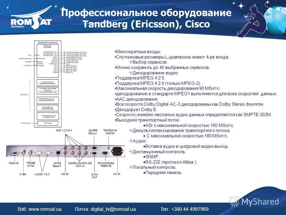 Профессиональное оборудование Tandberg (Ericsson), Cisco Вэб: www.romsat.uaПочта: digital_tv@romsat.ua Тел: +380 44 4997969 Многократные входы: Спутниковые ресиверы L-диапазона имеют 4-ре входа. Выбор сервисов: Можно сохранить до 40 выбранных сервисо