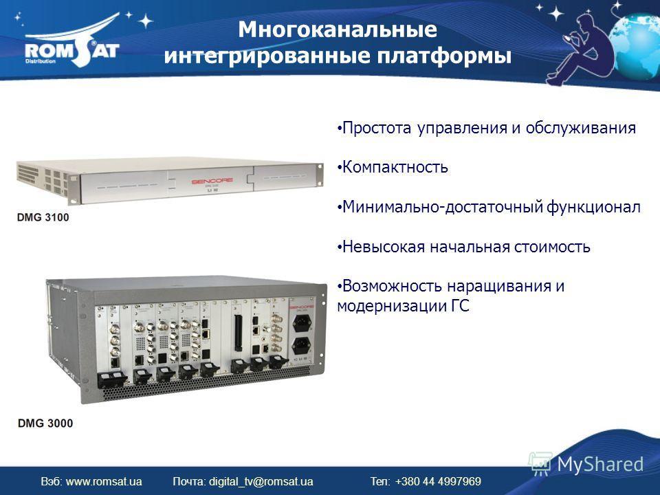 Многоканальные интегрированные платформы Вэб: www.romsat.uaПочта: digital_tv@romsat.ua Тел: +380 44 4997969 Простота управления и обслуживания Компактность Минимально-достаточный функционал Невысокая начальная стоимость Возможность наращивания и моде