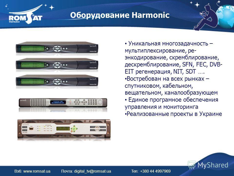 Оборудование Harmonic Вэб: www.romsat.uaПочта: digital_tv@romsat.ua Тел: +380 44 4997969 Уникальная многозадачность – мультиплексирование, ре- энкодирование, скремблирование, дескремблирование, SFN, FEC, DVB- EIT регенерация, NIT, SDT …. Востребован