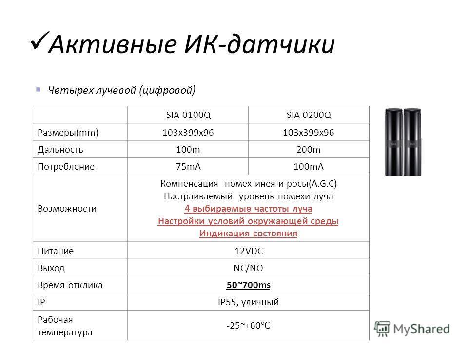 Четырех лучевой (цифровой) ModelSIA-0100QSIA-0200Q Размеры(mm)103x399x96 Дальность100m200m Потребление75mA100mA Возможности Компенсация помех инея и росы(A.G.C) Настраиваемый уровень помехи луча 4 выбираемые частоты луча Настройки условий окружающей
