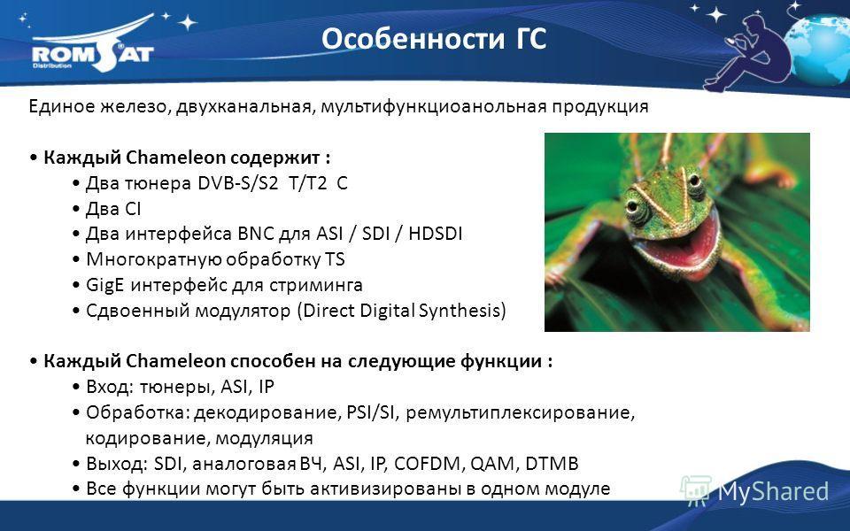 Особенности ГС Единое железо, двухканальная, мультифункциоанольная продукция Каждый Chameleon cодержит : Два тюнера DVB-S/S2 T/T2 C Два CI Два интерфейса BNC для ASI / SDI / HDSDI Многократную обработку TS GigE интерфейс для стриминга Сдвоенный модул