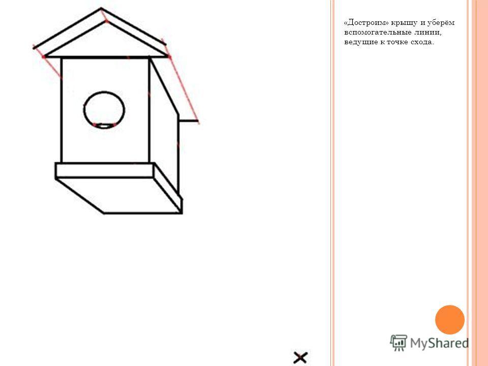 «Достроим» крышу и уберём вспомогательные линии, ведущие к точке схода.