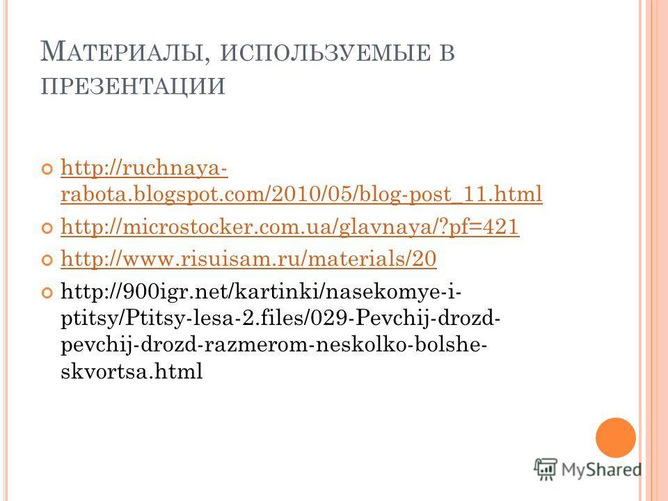 М АТЕРИАЛЫ, ИСПОЛЬЗУЕМЫЕ В ПРЕЗЕНТАЦИИ http://ruchnaya- rabota.blogspot.com/2010/05/blog-post_11.html http://ruchnaya- rabota.blogspot.com/2010/05/blog-post_11.html http://microstocker.com.ua/glavnaya/?pf=421 http://www.risuisam.ru/materials/20 http: