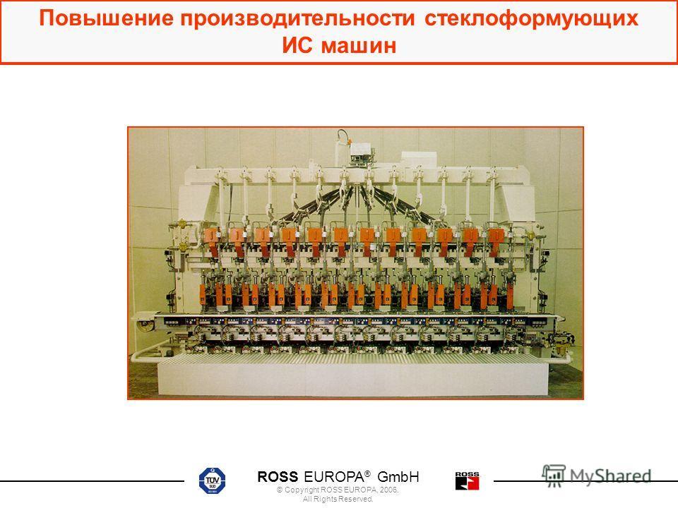 ROSS EUROPA ® GmbH © Copyright ROSS EUROPA, 2006. All Rights Reserved. Повышение производительности стеклоформующих ИС машин